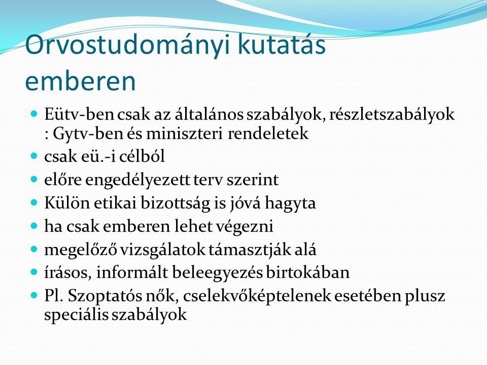 Orvostudományi kutatás emberen Eütv-ben csak az általános szabályok, részletszabályok : Gytv-ben és miniszteri rendeletek csak eü.-i célból előre enge