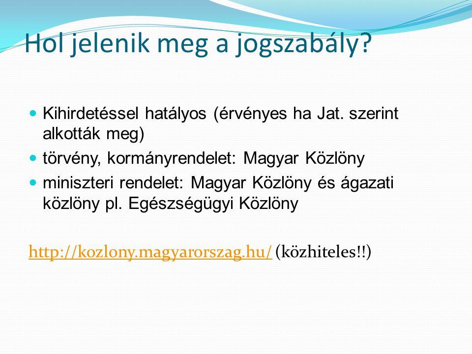Hol jelenik meg a jogszabály? Kihirdetéssel hatályos (érvényes ha Jat. szerint alkották meg) törvény, kormányrendelet: Magyar Közlöny miniszteri rende
