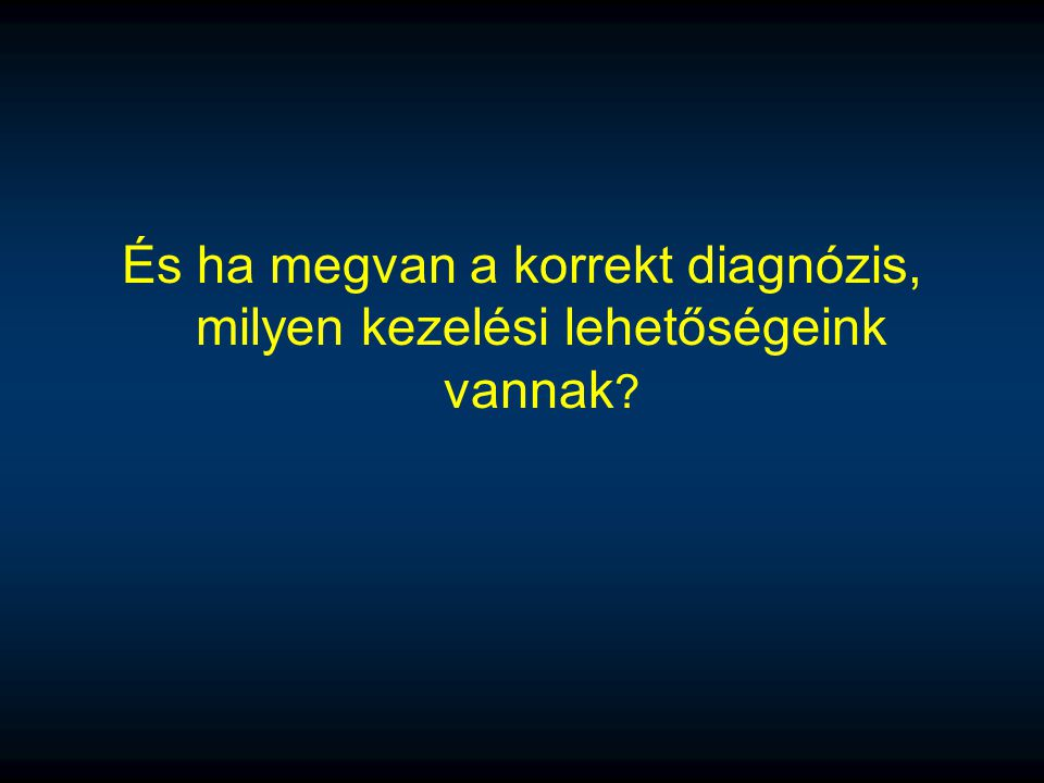 És ha megvan a korrekt diagnózis, milyen kezelési lehetőségeink vannak ?
