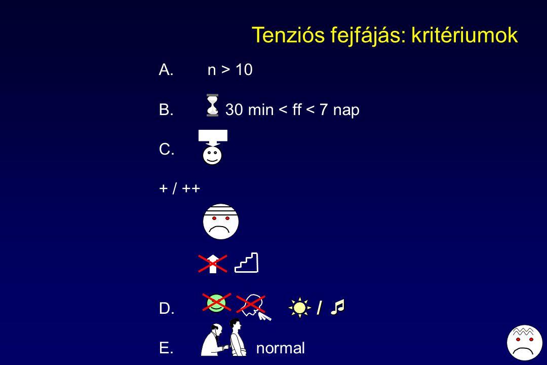Tenziós fejfájás: kritériumok A. n > 10 B. 30 min < ff < 7 nap C. + / ++ D. E.normal / 