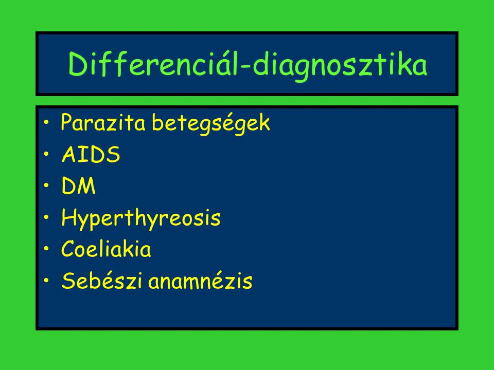 Differenciál-diagnosztika Parazita betegségek AIDS DM Hyperthyreosis Coeliakia Sebészi anamnézis