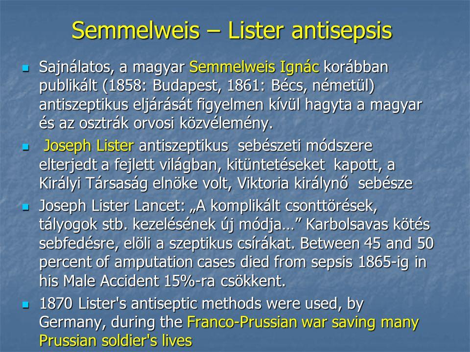 Semmelweis – Lister antisepsis Sajnálatos, a magyar Semmelweis Ignác korábban publikált (1858: Budapest, 1861: Bécs, németül) antiszeptikus eljárását figyelmen kívül hagyta a magyar és az osztrák orvosi közvélemény.