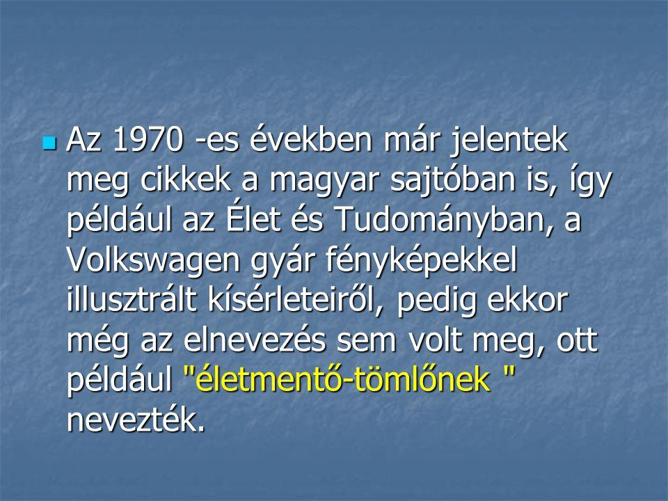 Az 1970 -es években már jelentek meg cikkek a magyar sajtóban is, így például az Élet és Tudományban, a Volkswagen gyár fényképekkel illusztrált kísérleteiről, pedig ekkor még az elnevezés sem volt meg, ott például életmentő-tömlőnek nevezték.