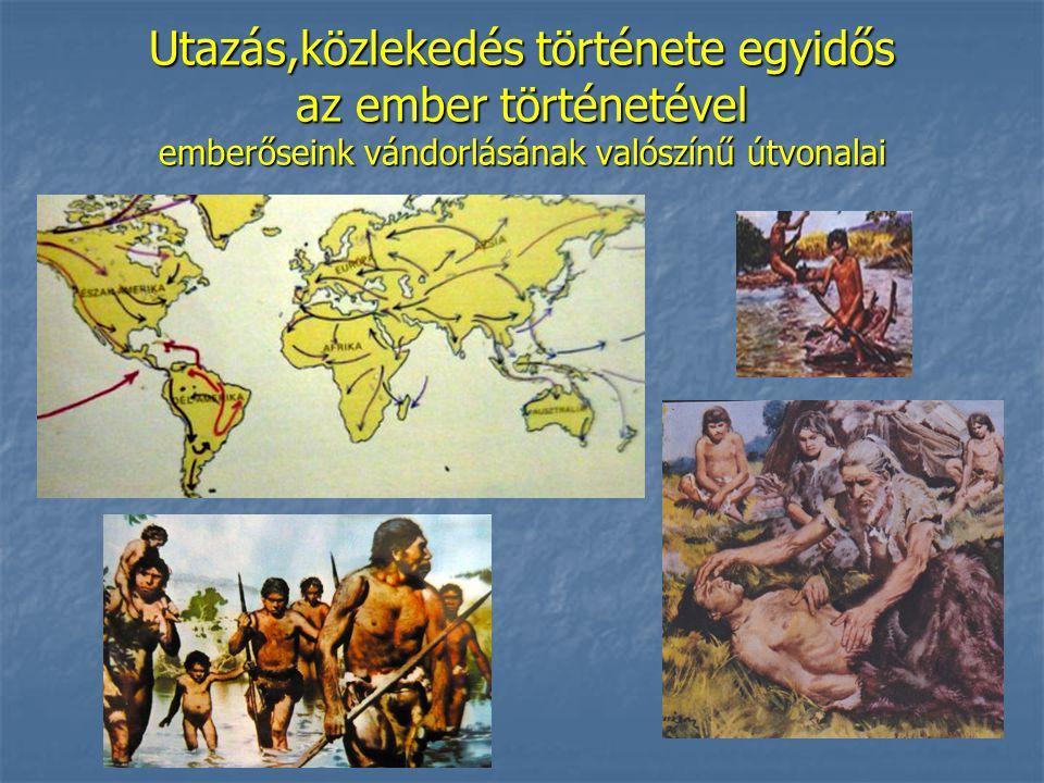 Utazás,közlekedés története egyidős az ember történetével emberőseink vándorlásának valószínű útvonalai