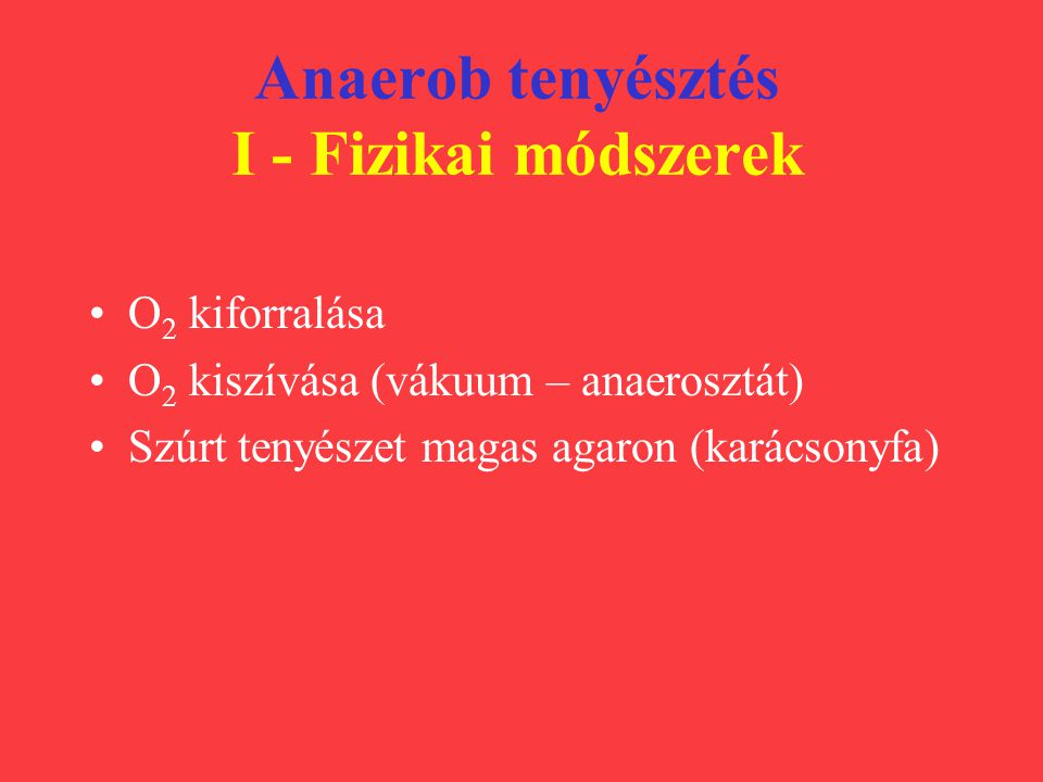 Anaerob tenyésztés I - Fizikai módszerek O 2 kiforralása O 2 kiszívása (vákuum – anaerosztát) Szúrt tenyészet magas agaron (karácsonyfa)