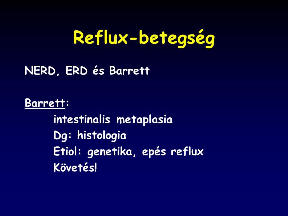 Reflux-betegség NERD, ERD és Barrett Barrett: intestinalis metaplasia Dg: histologia Etiol: genetika, epés reflux Követés!