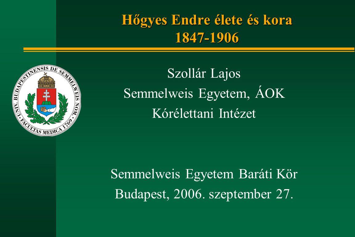 Szollár Lajos Semmelweis Egyetem, ÁOK Kórélettani Intézet Semmelweis Egyetem Baráti Kör Budapest, 2006. szeptember 27. Hőgyes Endre élete és kora 1847