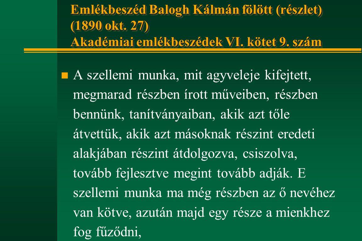 Emlékbeszéd Balogh Kálmán fölött (részlet) (1890 okt. 27) Akadémiai emlékbeszédek VI. kötet 9. szám n A szellemi munka, mit agyveleje kifejtett, megma