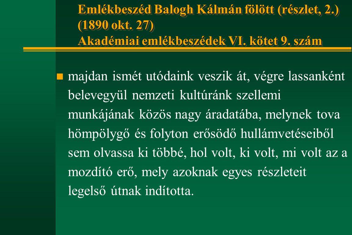 Emlékbeszéd Balogh Kálmán fölött (részlet, 2.) (1890 okt. 27) Akadémiai emlékbeszédek VI. kötet 9. szám n majdan ismét utódaink veszik át, végre lassa