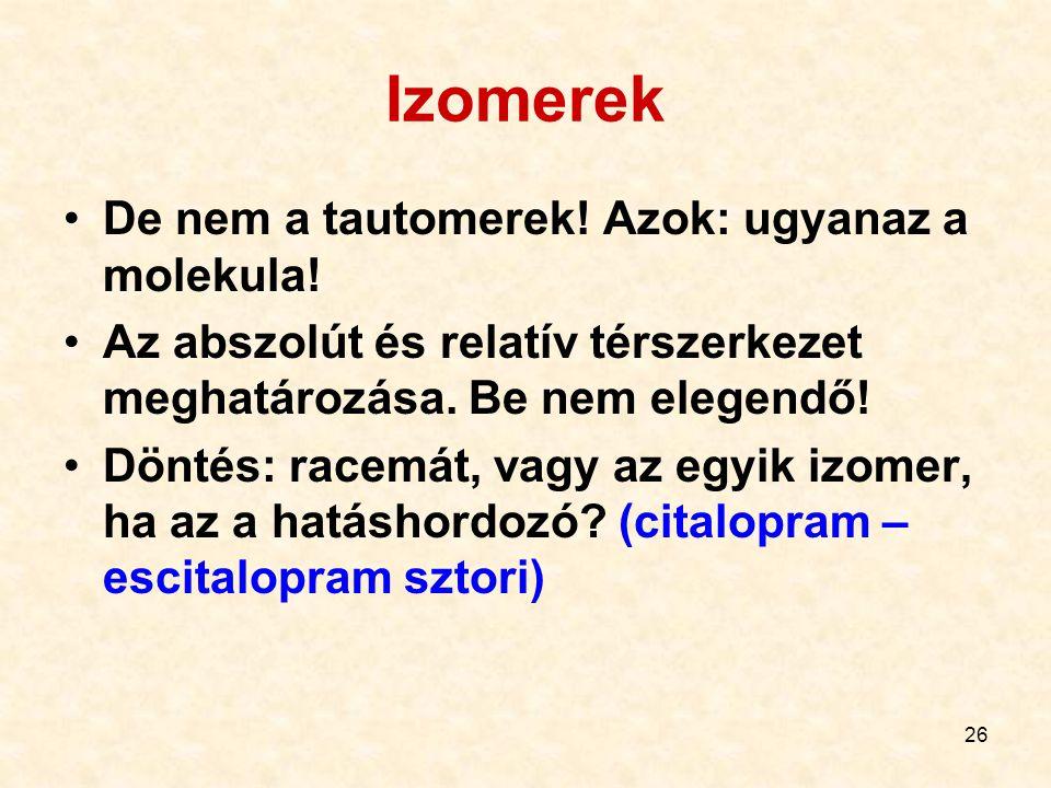 26 Izomerek De nem a tautomerek! Azok: ugyanaz a molekula! Az abszolút és relatív térszerkezet meghatározása. Be nem elegendő! Döntés: racemát, vagy a