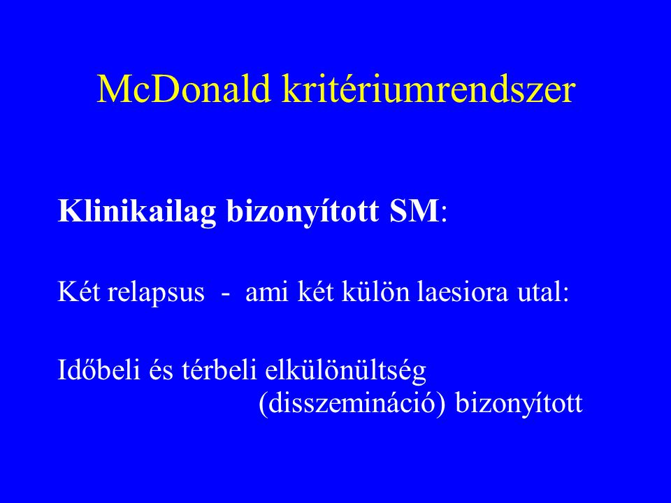 McDonald kritériumrendszer Klinikailag bizonyított SM: Két relapsus - ami két külön laesiora utal: Időbeli és térbeli elkülönültség (disszemináció) bi