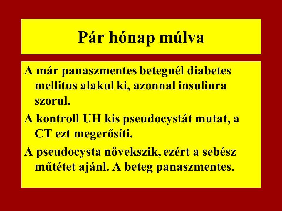 Pár hónap múlva A már panaszmentes betegnél diabetes mellitus alakul ki, azonnal insulinra szorul. A kontroll UH kis pseudocystát mutat, a CT ezt mege