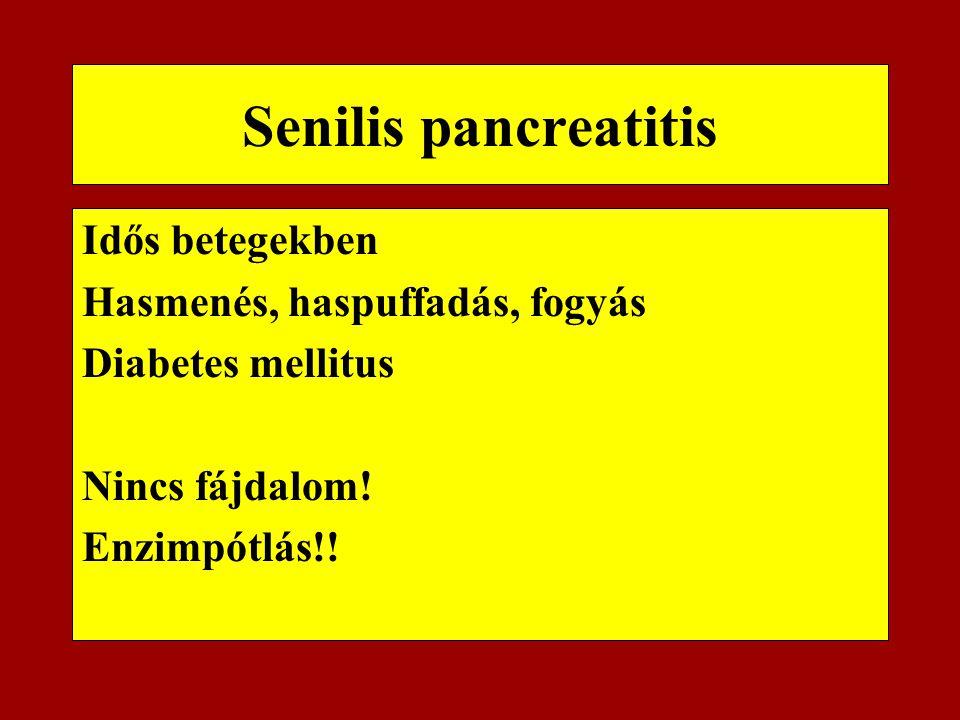 Senilis pancreatitis Idős betegekben Hasmenés, haspuffadás, fogyás Diabetes mellitus Nincs fájdalom! Enzimpótlás!!
