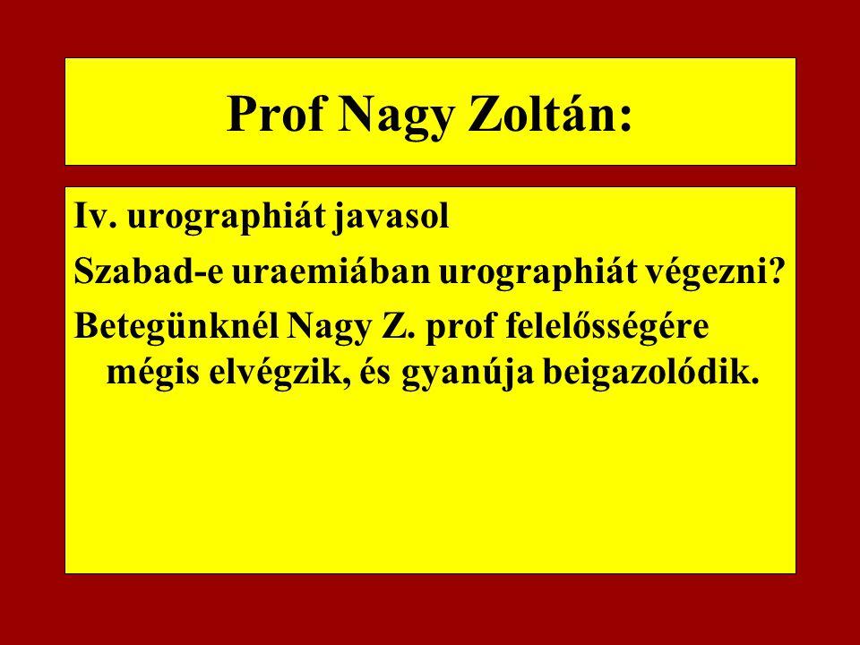 Prof Nagy Zoltán: Iv. urographiát javasol Szabad-e uraemiában urographiát végezni? Betegünknél Nagy Z. prof felelősségére mégis elvégzik, és gyanúja b