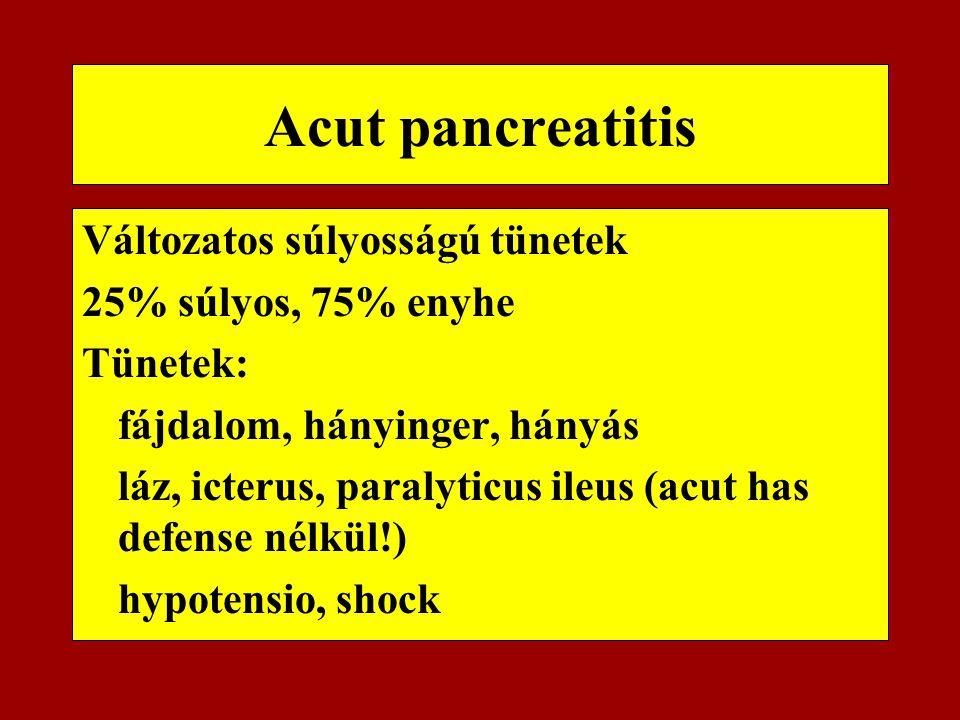 Acut pancreatitis Változatos súlyosságú tünetek 25% súlyos, 75% enyhe Tünetek: fájdalom, hányinger, hányás láz, icterus, paralyticus ileus (acut has d