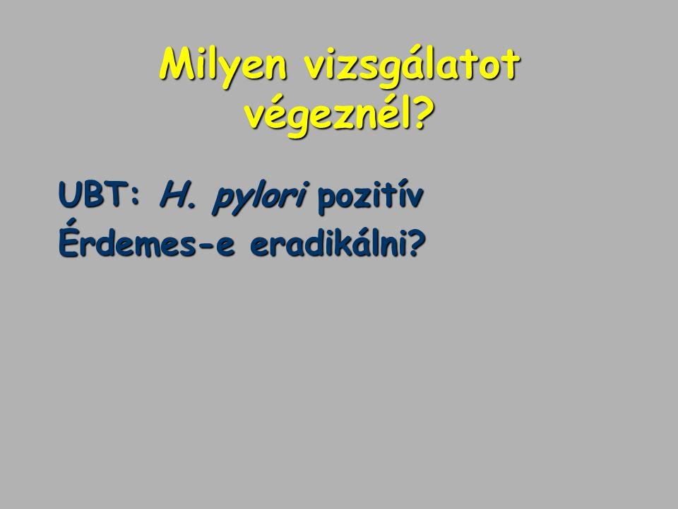 Milyen vizsgálatot végeznél? UBT: H. pylori pozitív Érdemes-e eradikálni?