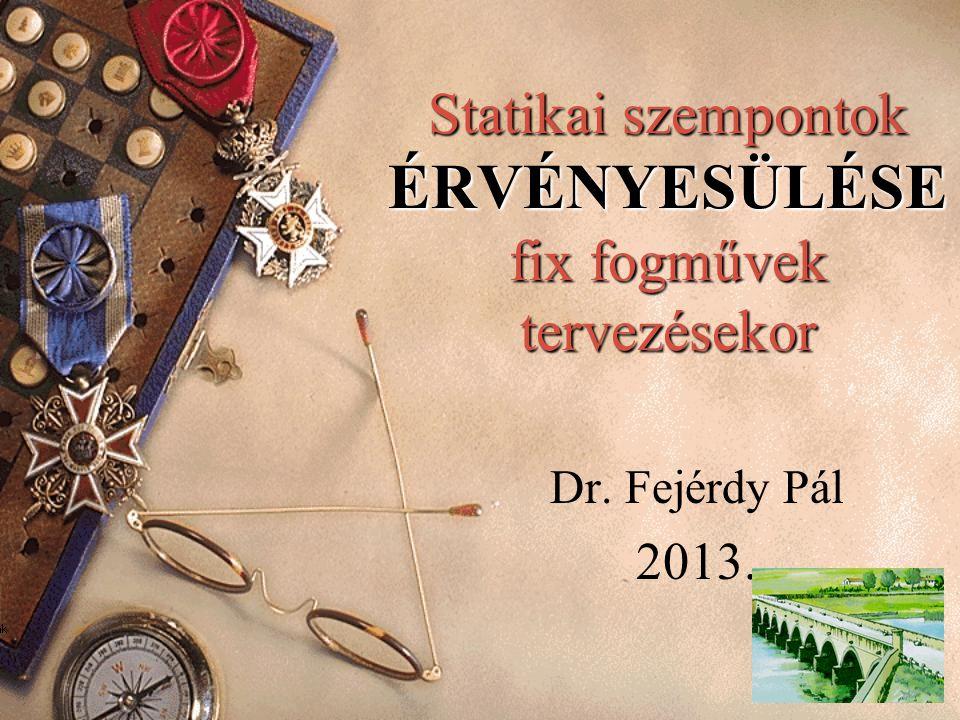 Statikai szempontok ÉRVÉNYESÜLÉSE fix fogművek tervezésekor Dr. Fejérdy Pál 2013.