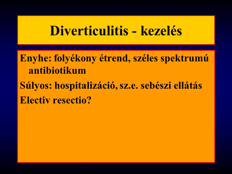 Diverticulitis - kezelés Enyhe: folyékony étrend, széles spektrumú antibiotikum Súlyos: hospitalizáció, sz.e. sebészi ellátás Electiv resectio?
