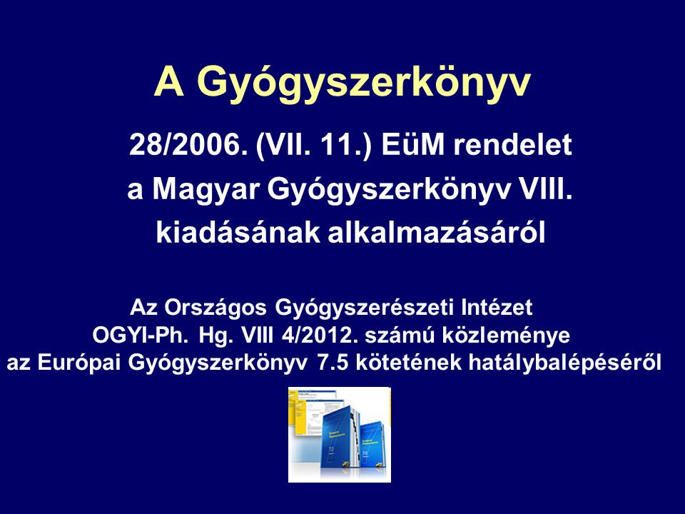 A Gyógyszerkönyv 28/2006. (VII. 11.) EüM rendelet a Magyar Gyógyszerkönyv VIII. kiadásának alkalmazásáról Az Országos Gyógyszerészeti Intézet OGYI-Ph.