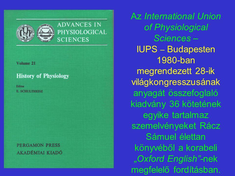 """Az International Union of Physiological Sciences – IUPS – Budapesten 1980-ban megrendezett 28-ik világkongresszusának anyagát összefoglaló kiadvány 36 kötetének egyike tartalmaz szemelvényeket Rácz Sámuel élettan könyvéből a korabeli """"Oxford English -nek megfelelő fordításban."""