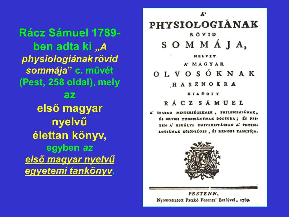 """Rácz Sámuel 1789- ben adta ki """"A physiologiának rövid sommája"""" c. művét (Pest, 258 oldal), mely az első magyar nyelvű élettan könyv, egyben az első ma"""