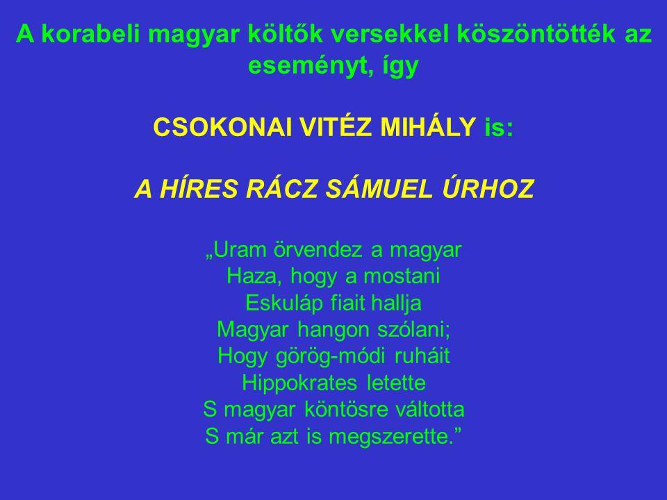 """A korabeli magyar költők versekkel köszöntötték az eseményt, így CSOKONAI VITÉZ MIHÁLY is: A HÍRES RÁCZ SÁMUEL ÚRHOZ """"Uram örvendez a magyar Haza, hog"""