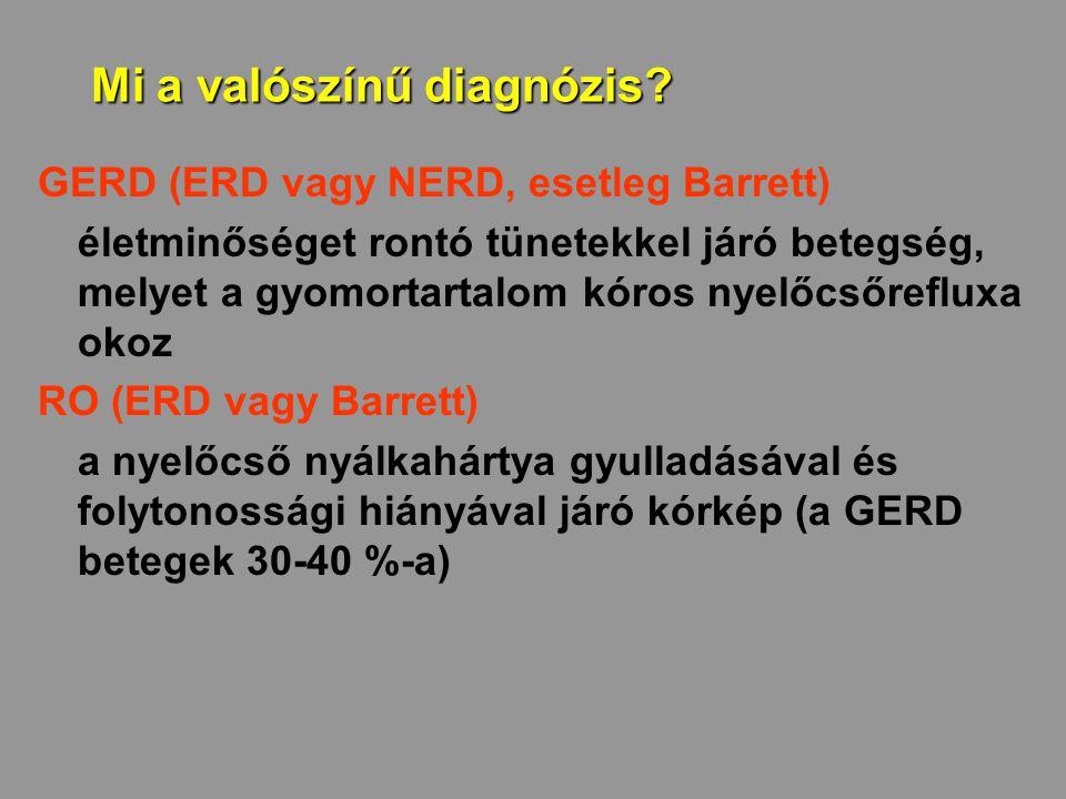 Mi a valószínű diagnózis? GERD (ERD vagy NERD, esetleg Barrett) életminőséget rontó tünetekkel járó betegség, melyet a gyomortartalom kóros nyelőcsőre