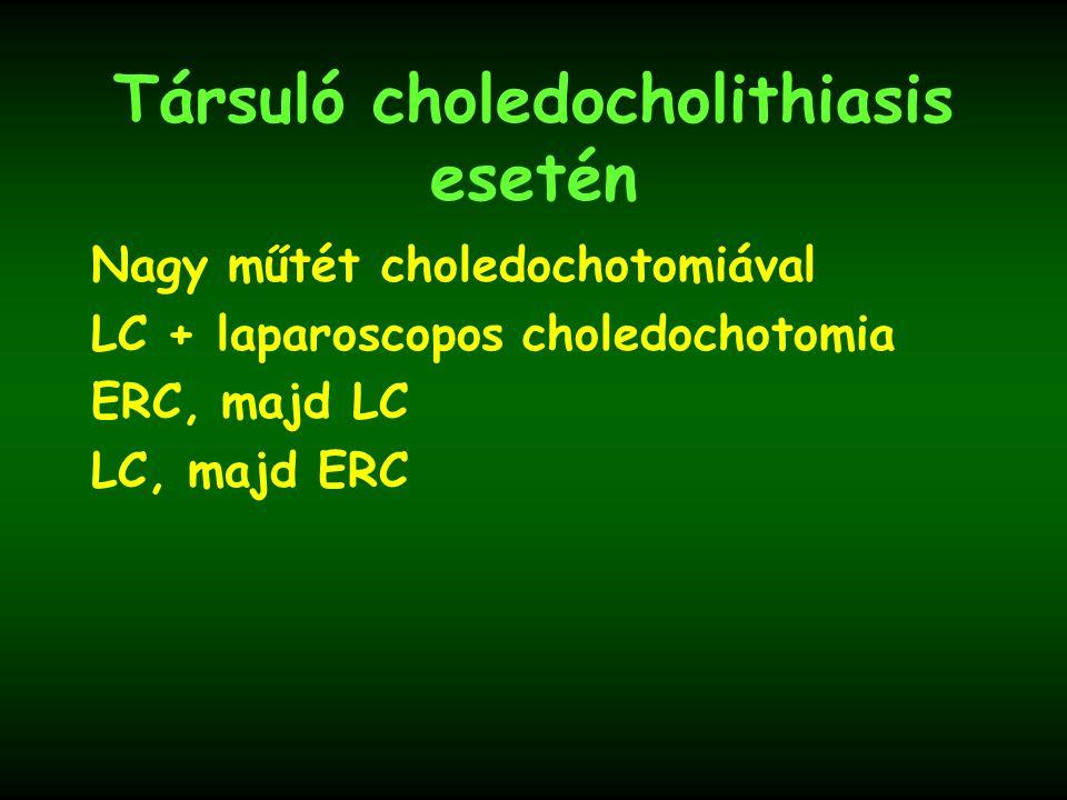 Társuló choledocholithiasis esetén Nagy műtét choledochotomiával LC + laparoscopos choledochotomia ERC, majd LC LC, majd ERC