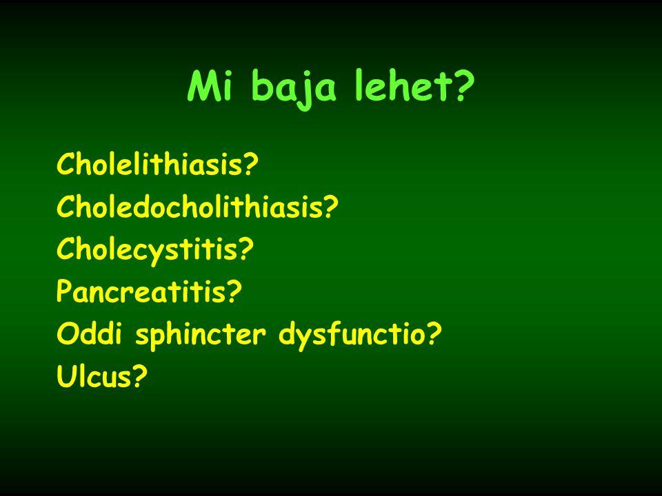 Mi baja lehet? Cholelithiasis? Choledocholithiasis? Cholecystitis? Pancreatitis? Oddi sphincter dysfunctio? Ulcus?
