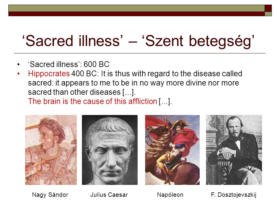 'Sacred illness' – 'Szent betegség' 'Sacred illness': 600 BC Hippocrates 400 BC: It is thus with regard to the disease called sacred: it appears to me to be in no way more divine nor more sacred than other diseases [...].