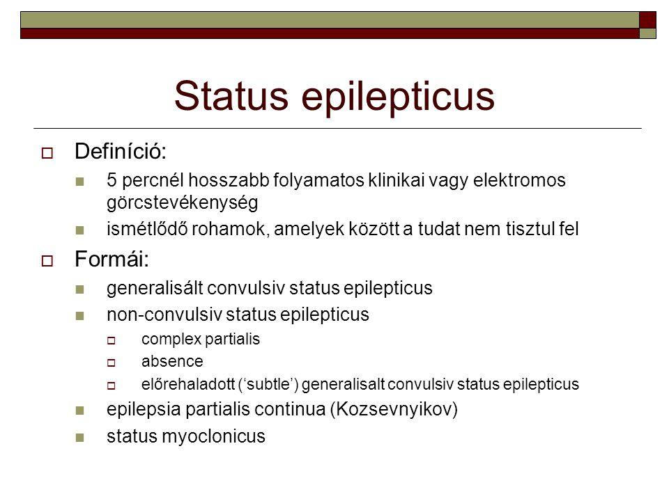 Status epilepticus  Definíció: 5 percnél hosszabb folyamatos klinikai vagy elektromos görcstevékenység ismétlődő rohamok, amelyek között a tudat nem