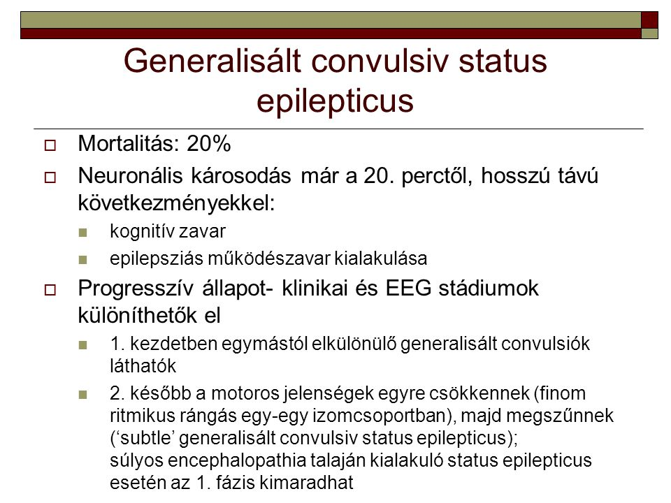 Generalisált convulsiv status epilepticus  Mortalitás: 20%  Neuronális károsodás már a 20. perctől, hosszú távú következményekkel: kognitív zavar ep