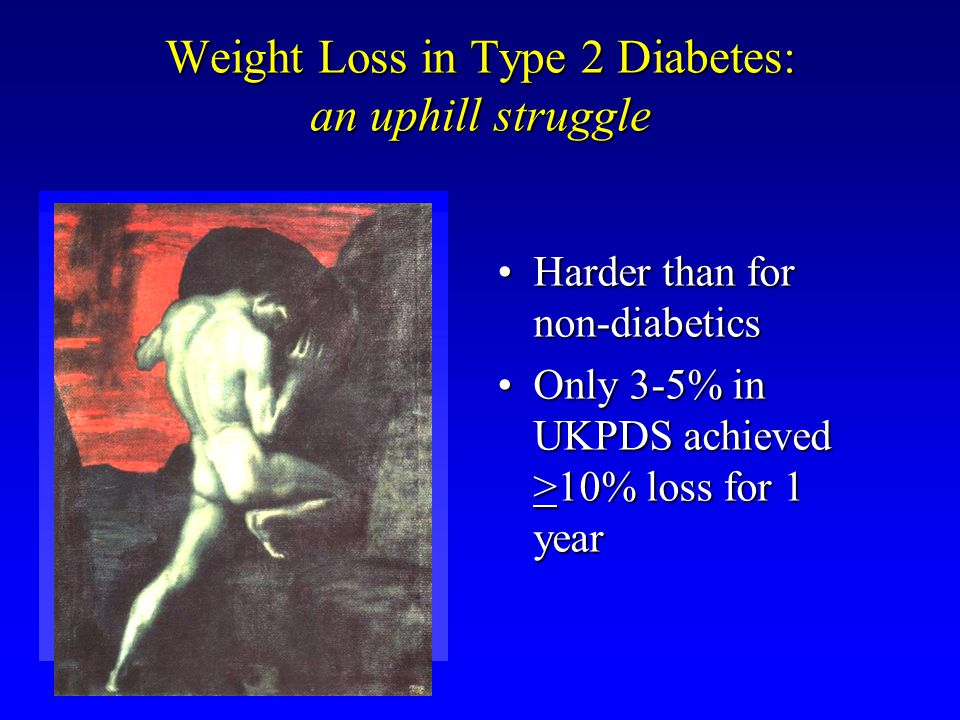 Weight Loss in Type 2 Diabetes: an uphill struggle Harder than for non-diabeticsHarder than for non-diabetics Only 3-5% in UKPDS achieved >10% loss for 1 yearOnly 3-5% in UKPDS achieved >10% loss for 1 year