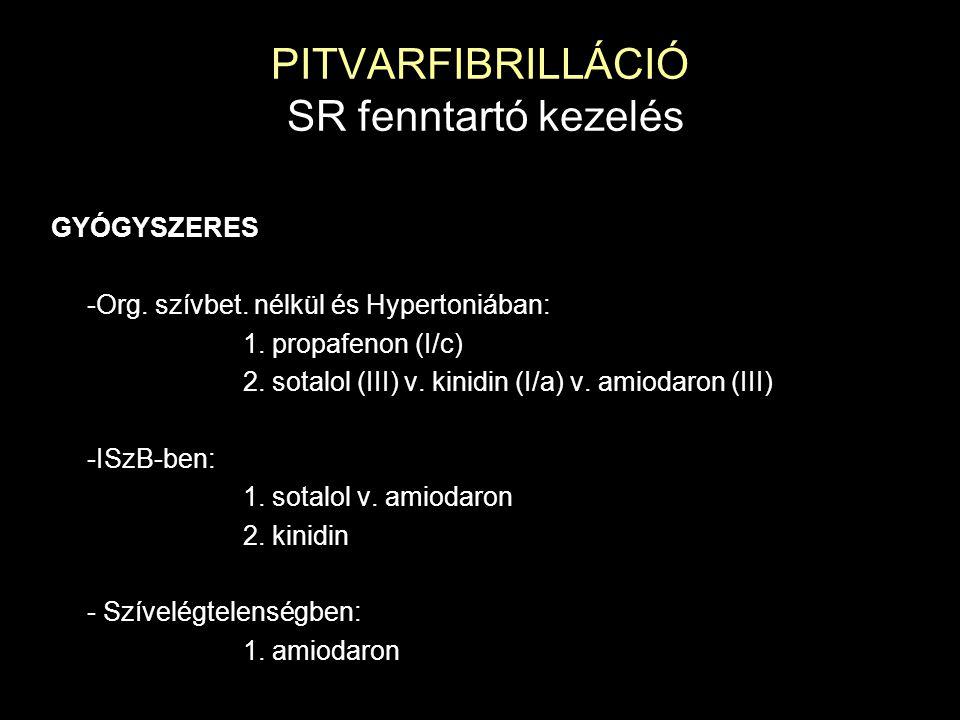 PITVARFIBRILLÁCIÓ SR fenntartó kezelés GYÓGYSZERES -Org. szívbet. nélkül és Hypertoniában: 1. propafenon (I/c) 2. sotalol (III) v. kinidin (I/a) v. am