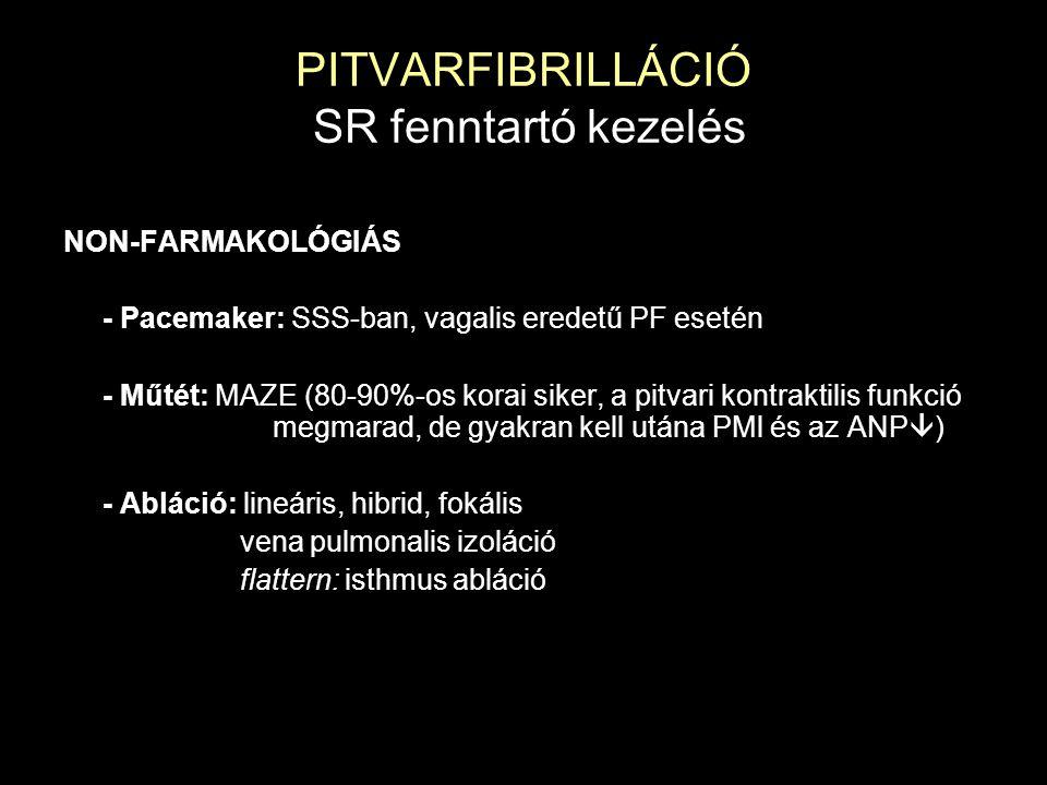 PITVARFIBRILLÁCIÓ SR fenntartó kezelés NON-FARMAKOLÓGIÁS - Pacemaker: SSS-ban, vagalis eredetű PF esetén - Műtét: MAZE (80-90%-os korai siker, a pitva
