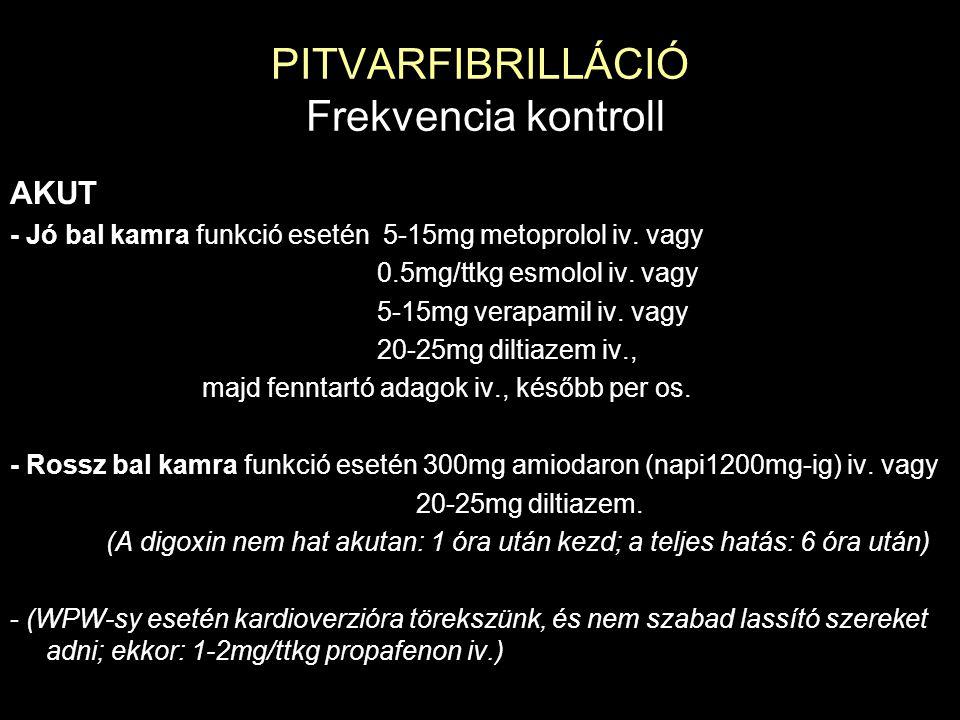PITVARFIBRILLÁCIÓ Frekvencia kontroll AKUT - Jó bal kamra funkció esetén 5-15mg metoprolol iv. vagy 0.5mg/ttkg esmolol iv. vagy 5-15mg verapamil iv. v