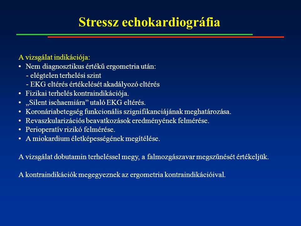Stressz echokardiográfia A vizsgálat indikációja: Nem diagnosztikus értékű ergometria után: - elégtelen terhelési szint - EKG eltérés értékelését akadályozó eltérés Fizikai terhelés kontraindikációja.