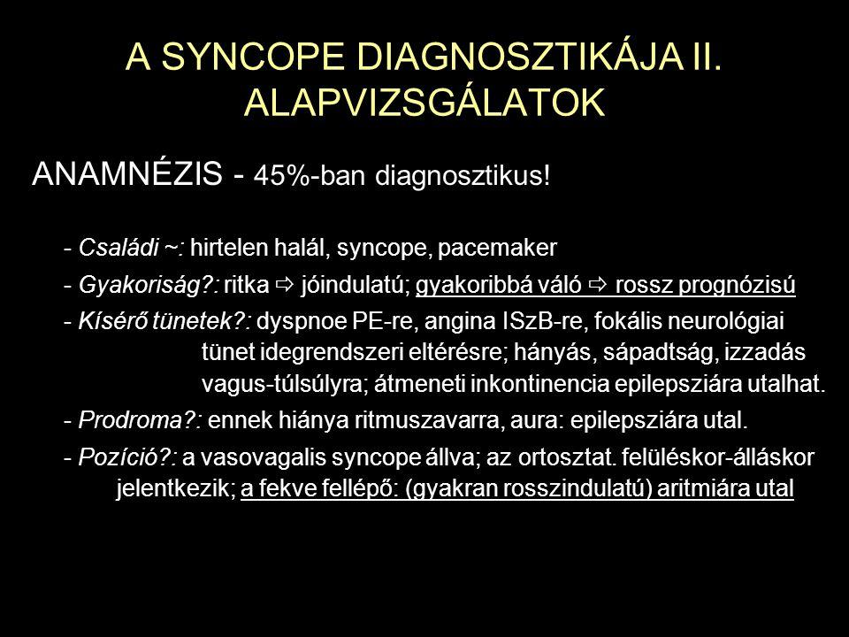 A SYNCOPE DIAGNOSZTIKÁJA II. ALAPVIZSGÁLATOK ANAMNÉZIS - 45%-ban diagnosztikus! - Családi ~: hirtelen halál, syncope, pacemaker - Gyakoriság?: ritka 
