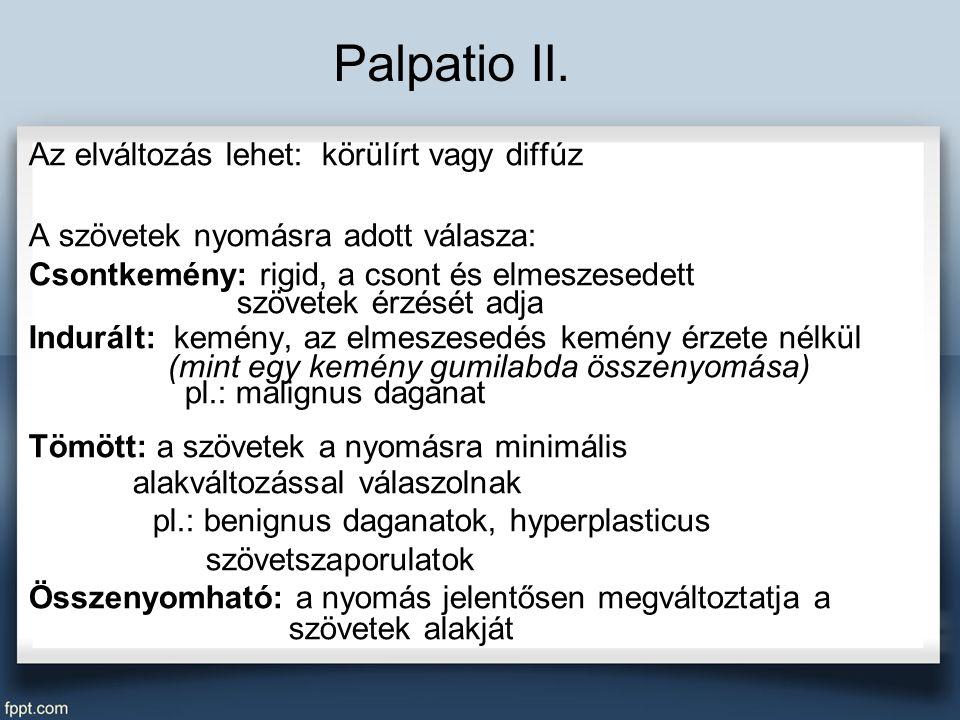 Palpatio II. Az elváltozás lehet: körülírt vagy diffúz A szövetek nyomásra adott válasza: Csontkemény: rigid, a csont és elmeszesedett szövetek érzésé