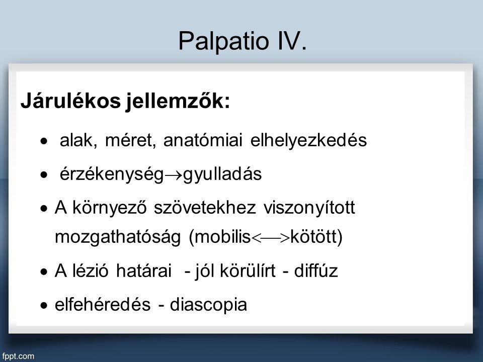 Palpatio IV. Járulékos jellemzők:  alak, méret, anatómiai elhelyezkedés  érzékenység  gyulladás  A környező szövetekhez viszonyított mozgathatóság