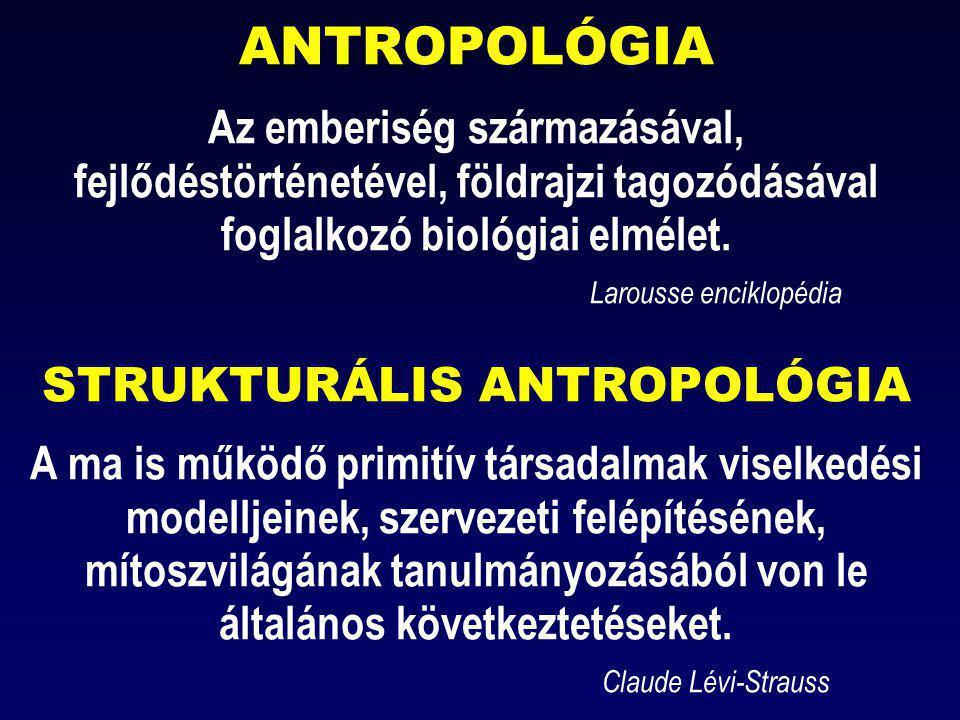 ANTROPOLÓGIA Az emberiség származásával, fejlődéstörténetével, földrajzi tagozódásával foglalkozó biológiai elmélet. Larousse enciklopédia STRUKTURÁLI