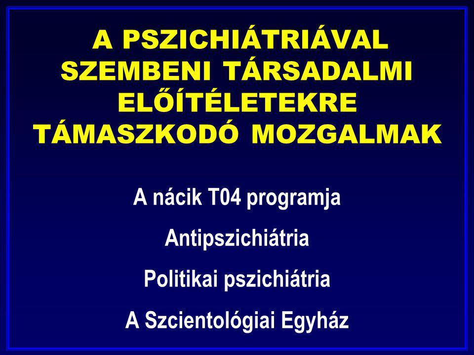 A PSZICHIÁTRIÁVAL SZEMBENI TÁRSADALMI ELŐÍTÉLETEKRE TÁMASZKODÓ MOZGALMAK A nácik T04 programja Antipszichiátria Politikai pszichiátria A Szcientológia
