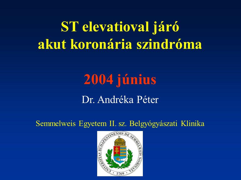 ST elevatioval járó akut koronária szindróma 2004 június Dr. Andréka Péter Semmelweis Egyetem II. sz. Belgyógyászati Klinika