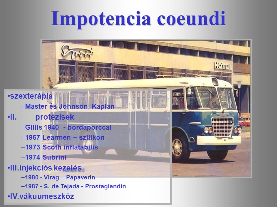 Impotencia coeundi szexterápia –Master és Johnson, Kaplan II.protézisek –Gillis 1940 - bordaporccal –1967 Learmen – szilikon –1973 Scoth inflatabilis –1974 Subrini III.injekciós kezelés –1980 - Virag – Papaverin –1987 - S.