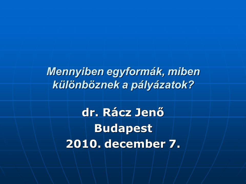 Mennyiben egyformák, miben különböznek a pályázatok? dr. Rácz Jenő Budapest 2010. december 7.