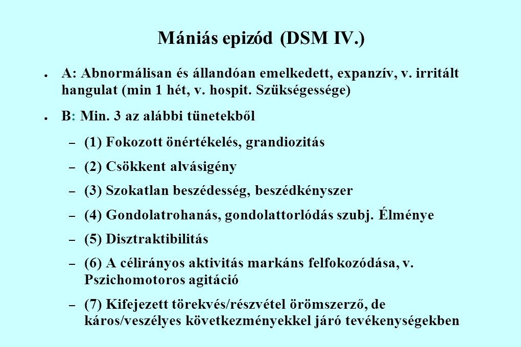 Mániás epizód (DSM IV.) ● A: Abnormálisan és állandóan emelkedett, expanzív, v. irritált hangulat (min 1 hét, v. hospit. Szükségessége) ● B: Min. 3 az