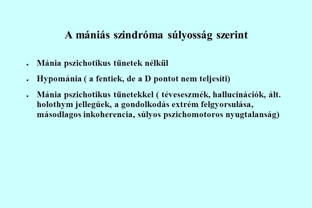 A mániás szindróma súlyosság szerint ● Mánia pszichotikus tünetek nélkül ● Hypománia ( a fentiek, de a D pontot nem teljesíti) ● Mánia pszichotikus tünetekkel ( téveseszmék, hallucinációk, ált.