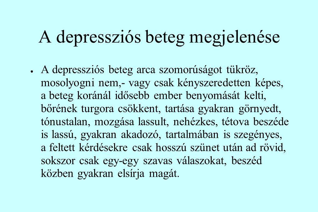 A depressziós beteg megjelenése ● A depressziós beteg arca szomorúságot tükröz, mosolyogni nem,- vagy csak kényszeredetten képes, a beteg koránál idősebb ember benyomását kelti, bőrének turgora csökkent, tartása gyakran görnyedt, tónustalan, mozgása lassult, nehézkes, tétova beszéde is lassú, gyakran akadozó, tartalmában is szegényes, a feltett kérdésekre csak hosszú szünet után ad rövid, sokszor csak egy-egy szavas válaszokat, beszéd közben gyakran elsírja magát.