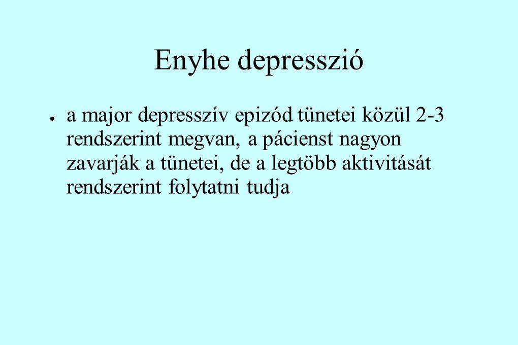 Enyhe depresszió ● a major depresszív epizód tünetei közül 2-3 rendszerint megvan, a pácienst nagyon zavarják a tünetei, de a legtöbb aktivitását rendszerint folytatni tudja