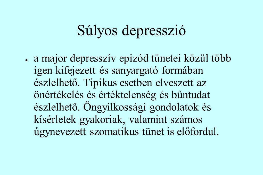 Súlyos depresszió ● a major depresszív epizód tünetei közül több igen kifejezett és sanyargató formában észlelhető. Tipikus esetben elveszett az önért